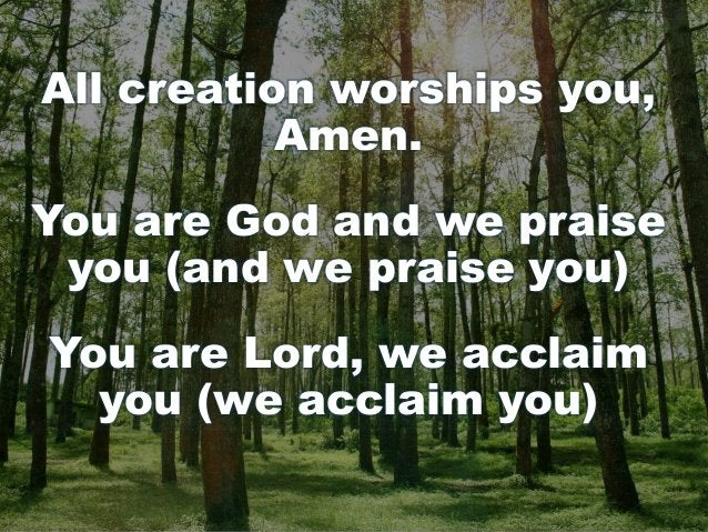 All creation worships you, Amen. You are God and we praise you (and we praise you) You are Lord, we acclaim you (we acclai...