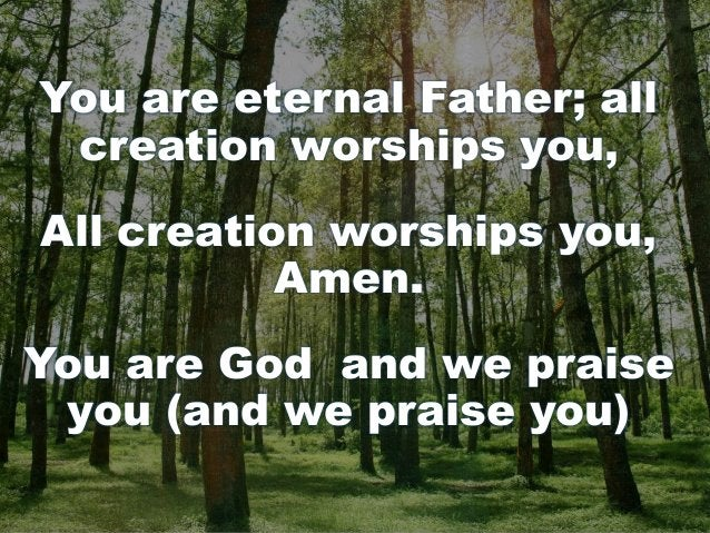 You are eternal Father; all creation worships you, All creation worships you, Amen. You are God and we praise you (and we ...