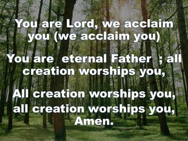 You are Lord, we acclaim you (we acclaim you) You are eternal Father ; all creation worships you, All creation worships yo...
