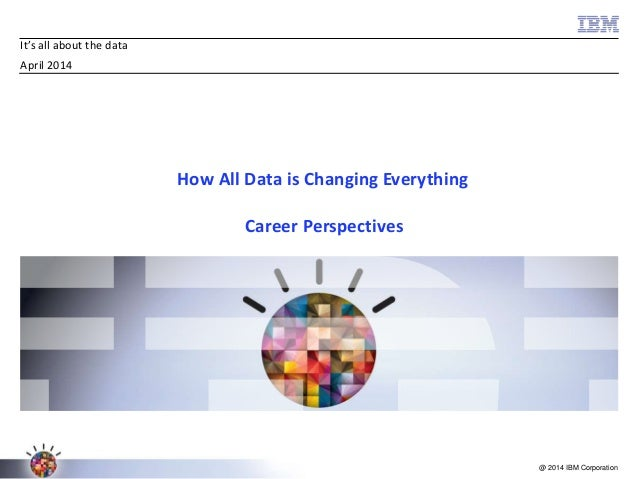 @ 2014 IBM Corporation It's all about the data April 2014 How All Data is Changing Everything Career Perspectives