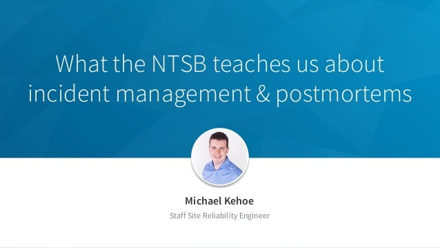 What the NTSB teaches us about incident management & postmortems Michael Kehoe Staff Site Reliability Engineer