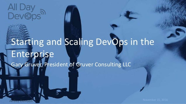 November 15, 2016 Starting and Scaling DevOps in the Enterprise Gary Gruver, President of Gruver Consulting LLC