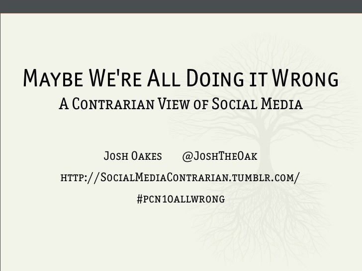 Maybe We're All Doing it Wrong    A Contrarian View of Social Media            Josh Oakes   @JoshTheOak    http://SocialMe...