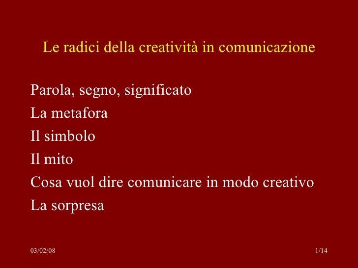 Le radici della creatività in comunicazione <ul><li>Parola, segno, significato </li></ul><ul><li>La metafora </li></ul><ul...