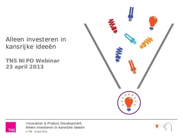 Alleen investeren inkansrijke ideeënTNS NIPO Webinar23 april 2013      Innovation & Product Development      Alleen invest...
