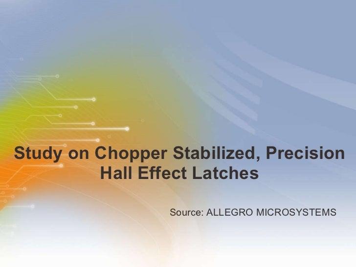 Study   on   Chopper   Stabilized,   Precision   Hall   Effect   Latches <ul><li>Source: ALLEGRO MICROSYSTEMS </li></ul>