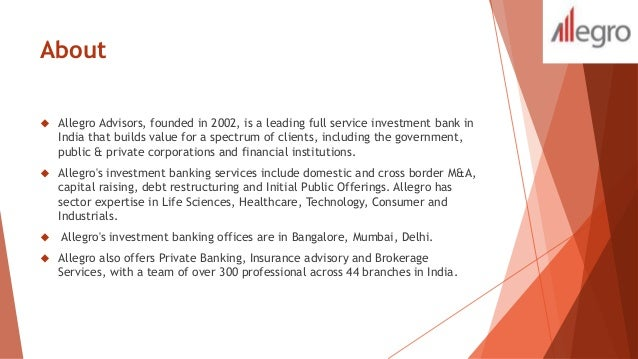 About   Allegro Advisors, founded in 2002, is a leading full service investment bank in  India that builds value for a sp...