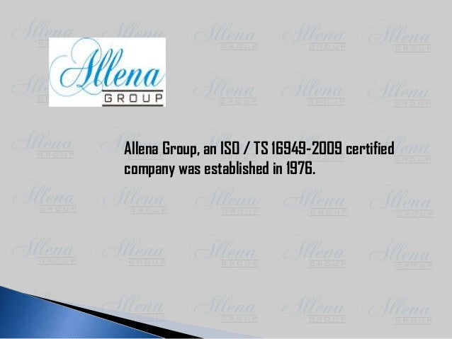 Allena Group, an ISO / TS 16949-2009 certified company was established in 1976.