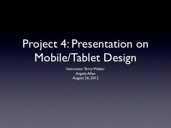 Project 4: Presentation on  Mobile/Tablet Design         Instructor: Terry Weber               Angela Allen             Au...