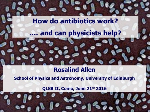 Rosalind Allen School of Physics and Astronomy, University of Edinburgh QLSB II, Como, June 21st 2016 How do antibiotics w...