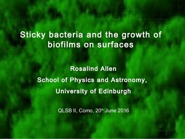 Sticky bacteria and the growth of biofilms on surfaces Rosalind Allen School of Physics and Astronomy, University of Edinb...