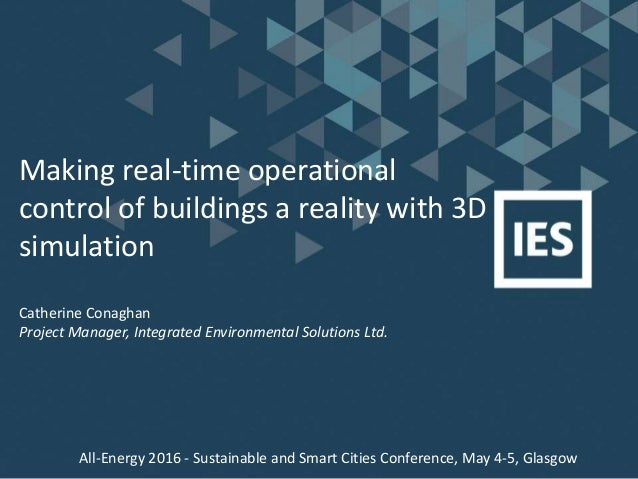 Making real-time operational control of buildings a reality with 3D simulation Catherine Conaghan Project Manager, Integra...