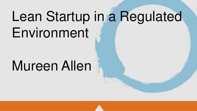 Lean Startup in a Regulated Environment Mureen Allen