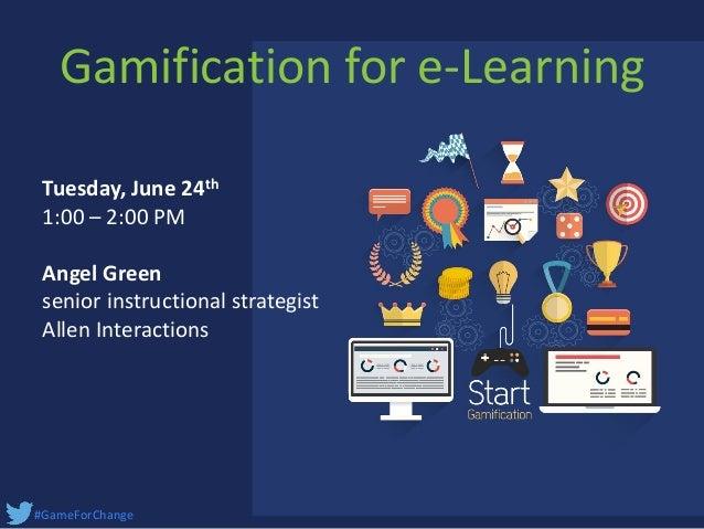#GameForChange Tuesday, June 24th 1:00 – 2:00 PM Angel Green senior instructional strategist Allen Interactions Gamificati...
