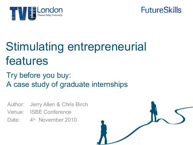 Author: Venue: Date: Stimulating entrepreneurial features Jerry Allen & Chris Birch ISBE Conference 4th November 2010 Try ...