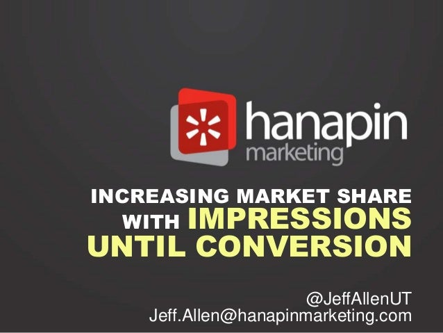 INCREASING MARKET SHARE   WITH IMPRESSIONSUNTIL CONVERSION                      @JeffAllenUT    Jeff.Allen@hanapinmarketin...