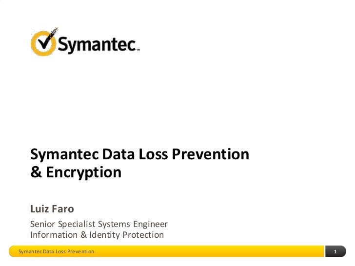 Symantec Data Loss Prevention    & Encryption    Luiz Faro    Senior Specialist Systems Engineer    Information & Identity...