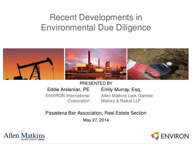 Recent Developments in Environmental Due Diligence Pasadena Bar Association, Real Estate Section May 27, 2014 PRESENTED BY...