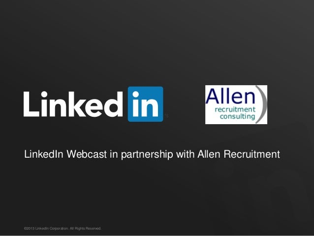 LinkedIn Webcast in partnership with Allen Recruitment©2013 LinkedIn Corporation. All Rights Reserved.