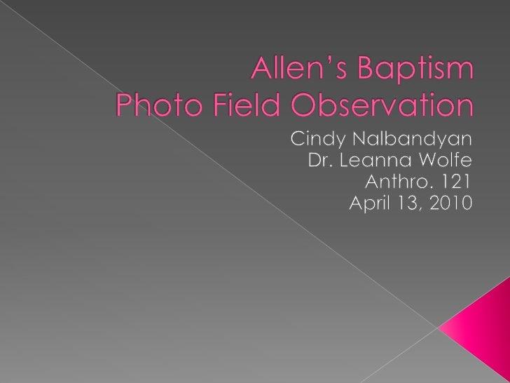 Allen's BaptismPhoto Field Observation<br />Cindy Nalbandyan<br />Dr. Leanna Wolfe<br />Anthro. 121<br />April 13, 2010<br />