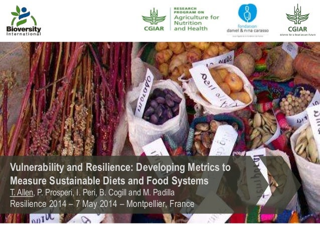 Vulnerability and Resilience: Developing Metrics to Measure Sustainable Diets and Food Systems T. Allen, P. Prosperi, I. P...