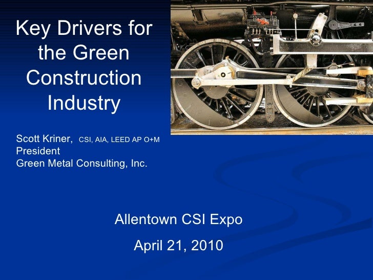 Key Drivers for the Green Construction Industry Allentown CSI Expo April 21, 2010 Scott Kriner,  CSI, AIA, LEED AP O+M  Pr...