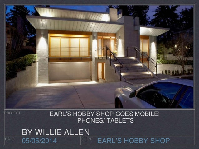 EARL'S HOBBY SHOP PROJECT DATE CLIENT 05/05/2014 EARL'S HOBBY SHOP GOES MOBILE! PHONES/ TABLETS BY WILLIE ALLEN