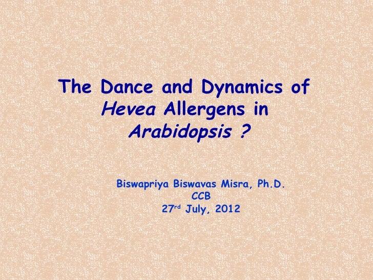 The Dance and Dynamics of    Hevea Allergens in      Arabidopsis ?     Biswapriya Biswavas Misra, Ph.D.                   ...