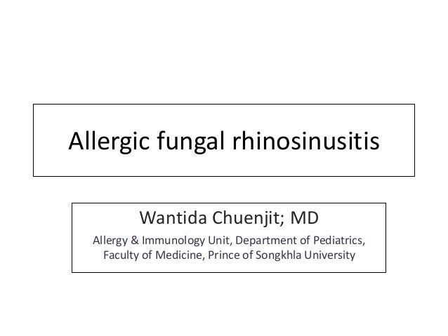Allergic fungal rhinosinusitis Wantida Chuenjit; MD Allergy & Immunology Unit, Department of Pediatrics, Faculty of Medici...