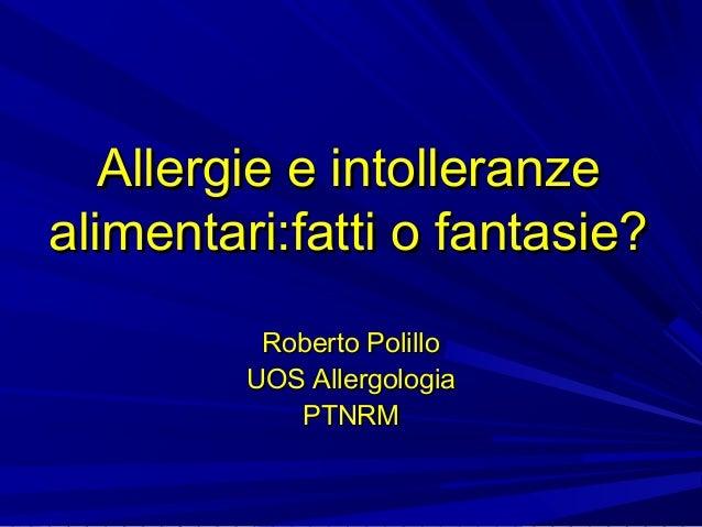 Allergie e intolleranze alimentari:fatti o fantasie? Roberto Polillo UOS Allergologia PTNRM