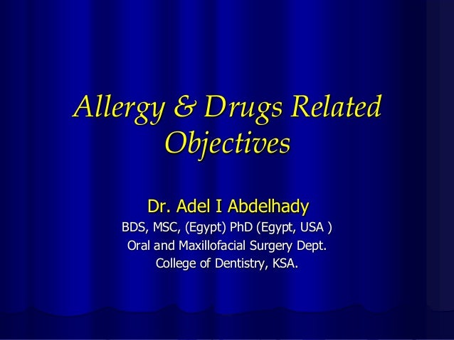 Allergy & Drugs Related Objectives Dr. Adel I Abdelhady BDS, MSC, (Egypt) PhD (Egypt, USA ) Oral and Maxillofacial Surgery...