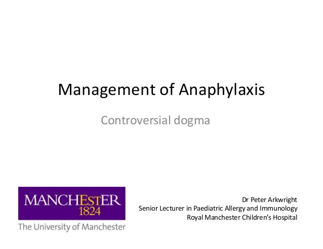 Management of Anaphylaxis Controversial dogmaControversial dogma Dr Peter Arkwright Senior Lecturer in Paediatric Allergy ...