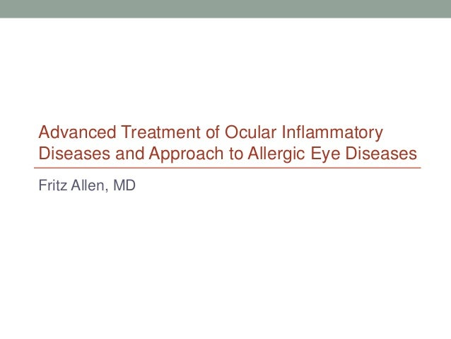 Fritz Allen, MD Advanced Treatment of Ocular Inflammatory Diseases and Approach to Allergic Eye Diseases