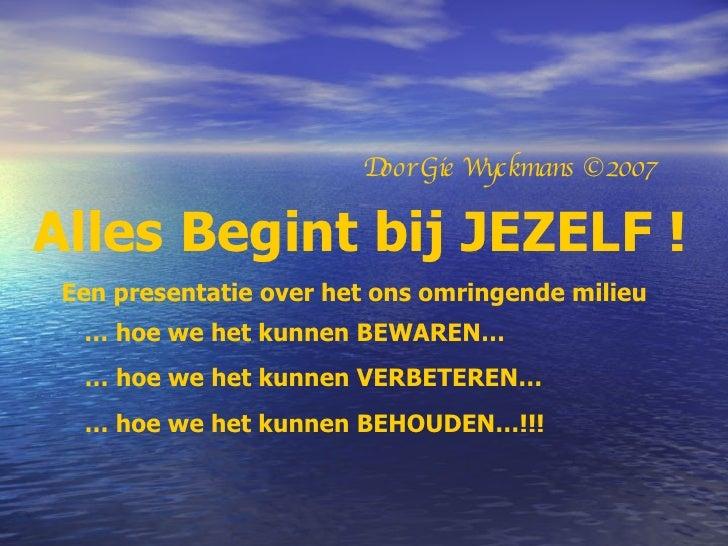 Alles Begint bij JEZELF ! Een presentatie over het ons omringende milieu Door Gie Wyckmans ©2007 …  hoe we het kunnen BEWA...