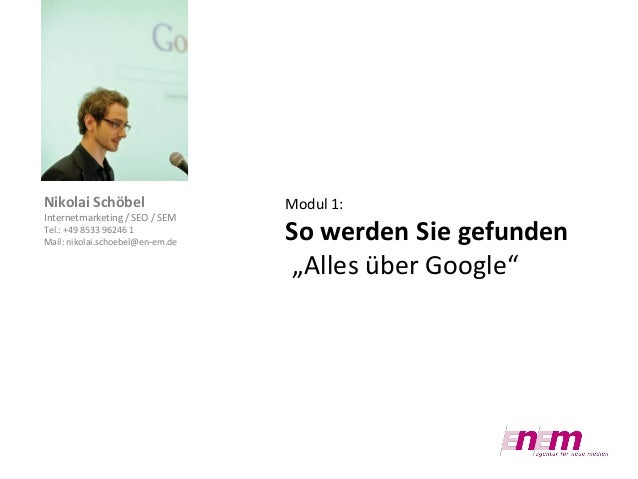 Nikolai Schöbel Internetmarketing / SEO / SEM Tel.: +49 8533 96246 1 Mail: nikolai.schoebel@en-em.de  Modul 1:  So werden ...