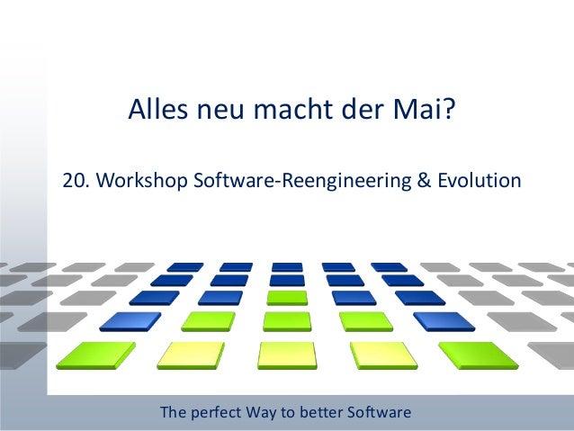 The perfect Way to better Software Alles neu macht der Mai? 20. Workshop Software-Reengineering & Evolution