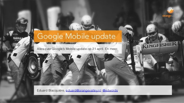 Google Mobile update Alles over Google's Mobile update op 21 april. En meer. Eduard Blacquière, eduard@orangevalley.nl, @e...
