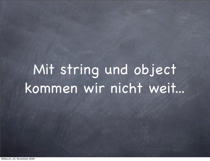 Mit string und object                   kommen wir nicht weit...    Mittwoch, 25. November 2009