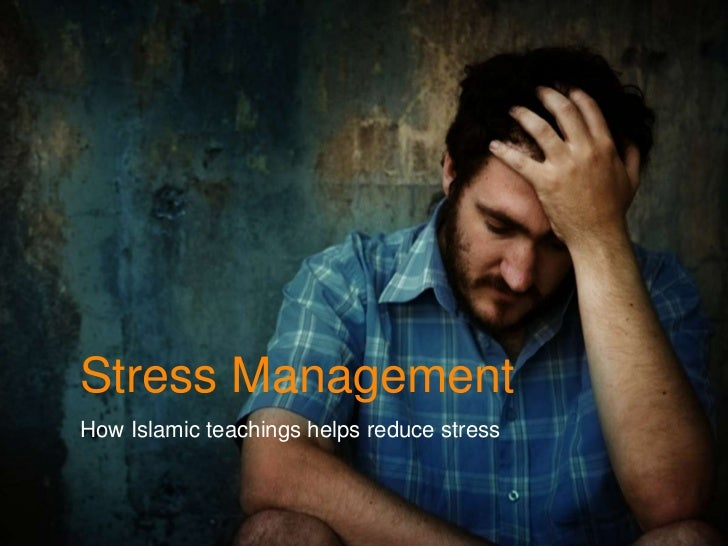 Stress Management<br />How Islamic teachings helps reduce stress<br />