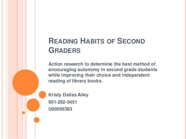 READING HABITS OF SECONDGRADERSAction research to determine the best method ofencouraging autonomy in second grade student...