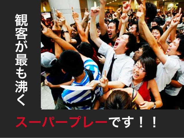 そんな感動を 我々も仕事を通して 提供したい 観 客 が 最 も 沸 く スーパープレーです!!
