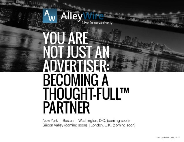 Last Updated: July, 2014 You ARE NOT Just An Advertiser: Becoming a Thought-FULL™ Partner New York | Boston | Washington, ...