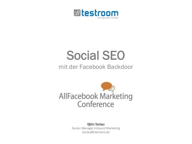 Social SEO mit der Facebook Backdoor Björn Tantau Senior Manager Inbound Marketing tantau@testroom.de
