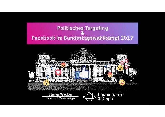Politisches Targeting & Facebook im Bundestagswahlkampf 2017 Head of Campaign Stefan Wacker
