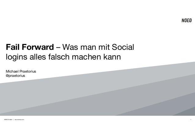 Fail Forward – Was man mit Social  logins alles falsch machen kann  Michael Praetorius!  @praetorius  NOEO GmbH | www.noeo...