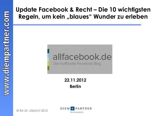 """Update Facebook & Recht – Die 10 wichtigsten Regeln, um kein """"blaues"""" Wunder zu erleben                         22.11.2012..."""