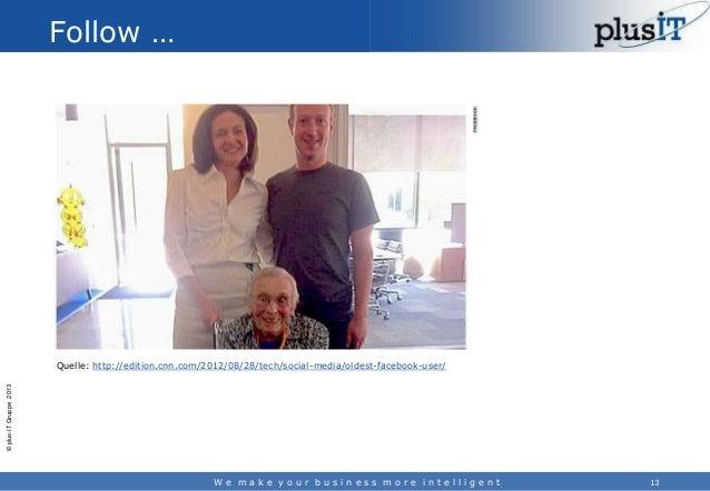 Follow …  © plus-IT Gruppe 2013  Quelle: http://edition.cnn.com/2012/08/28/tech/social-media/oldest-facebook-user/  We mak...