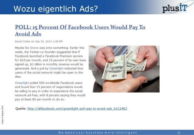 © plus-IT Gruppe 2013  Wozu eigentlich Ads?  Quelle: http://allfacebook.com/greenlight-poll-pay-to-avoid-ads_b122482  We m...