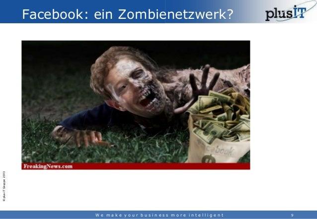 © plus-IT Gruppe 2013  Facebook: ein Zombienetzwerk?  We make your business more intelligent  9