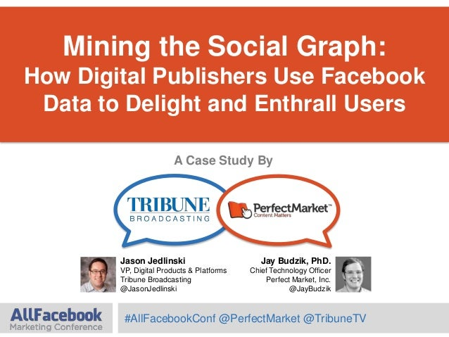 Mining the Social Graph:How Digital Publishers Use FacebookData to Delight and Enthrall UsersJay Budzik, PhD.Chief Technol...